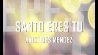 SANTO ERES TU   ARISTIDES MENDEZ AUDIO