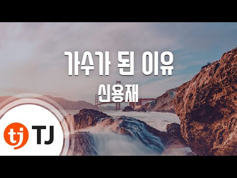The Reason I Became A Singer 가수가 된 이유_Shin Yong Jae 신용재_TJ노래방 (Karaoke/lyrics/romanization/KOREAN)