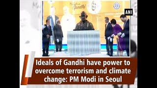 Ideals of Gandhi have power to overcome terrorism and climate change: PM Modi in Seoul