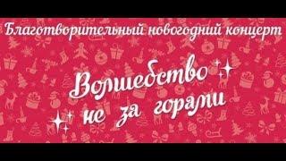 """Благотворительный концерт """"Волшебство не за горами"""" 18 декабря 2018 год."""