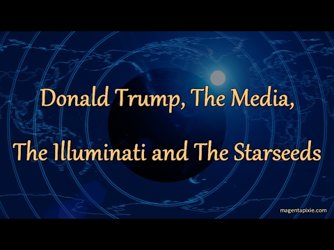 Donald Trump, The Media, The Illuminati and The Starseeds