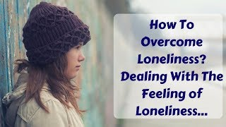 How To Overcome Loneliness? Dealing With The Feeling of Loneliness, Social Isolation And Separation
