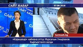 Сайт кабар 07.06.2018 | «Карышкыр» каймана аттуу Мурсалым Умырзаков Кыргызстанга келди