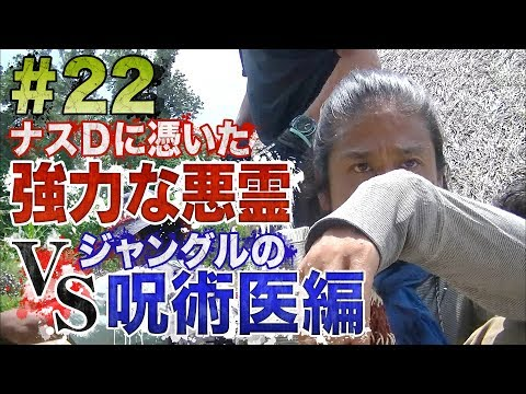 "【#22】ナスDに憑いた強力な悪霊vsジャングルの呪術医 編/Episode""Powerful Demon-possessed Crazy D vs Jungle Witch Doctor"""