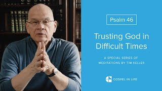 Trusting God in Difficult Times - Psalm 46 Meditation by Tim Keller