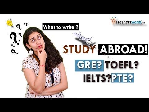 Study Abroad !!! GRE ? TOEFL? IELTS? PTE?