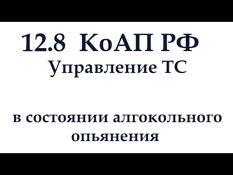 Статья 12.8 КоАП РФ. Управление ТС в состоянии алкогольного опьянения