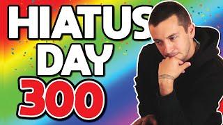 HIATUS DAY 300😭