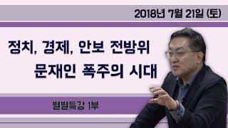 정치, 경제 안보 전방위 문재인 폭주의 시대 [별별특강] ① (2018.07.21) 1부