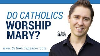 Do Catholics Worship Mary Mother of God? Catholic Video by Catholic Speaker Ken Yasinski