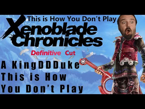 This is How You Don't Play Xenoblade Chronicles: Definitive Cut - Complete - Presented by KingD