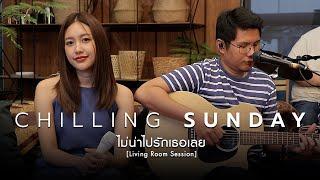 Chilling Sunday - ไม่น่าไปรักเธอเลย (Walk Away)  [Living Room Session]