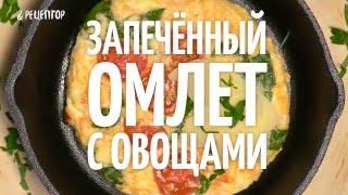 Запечённый омлет с овощами [ Рецепты от Рецептор ]