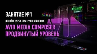 Avid Media Composer. Продвинутый уровень. Занятие №1. Дмитрий Ларионов
