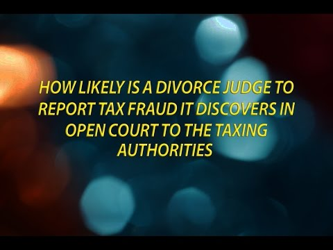 How likely is a divorce judge to report tax fraud it discovers to the taxing authorities