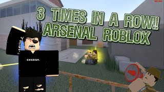 3 TIMES IN A ROW!!   ARSENAL GAMEPLAY ROBLOX