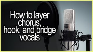 Layering Techniques for Hook, Chorus, and Bridge Vocals