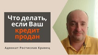 Что делать, если Ваш кредит продан | Адвокат Ростислав Кравец