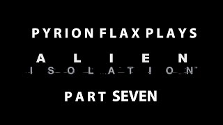 Pyrion Flax Plays : Alien Isolation part Seven