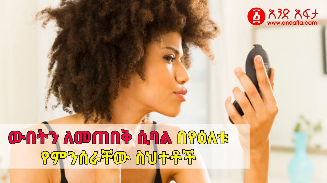 Beauty Routines You're Doing Wrong - ውበትን ለመጠበቅ ሲባል በየዕለቱ የምንሰራቸው ስህተቶች