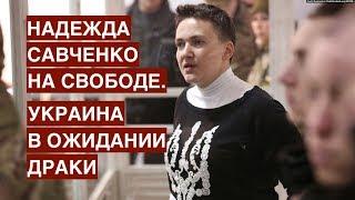 Надежда Савченко на свободе. Украина в ожидании драки