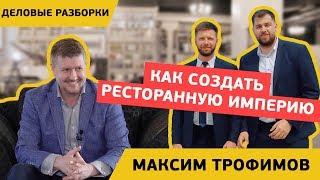 Как создать ресторанную империю   Деловые разборки с Максимом Трофимовым