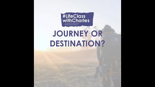 Journey or Destination - #LifeClasswithCharles