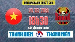 FULL | Seoul FC vs Tuyển chọn Việt Nam | U19 Quốc tế 2018