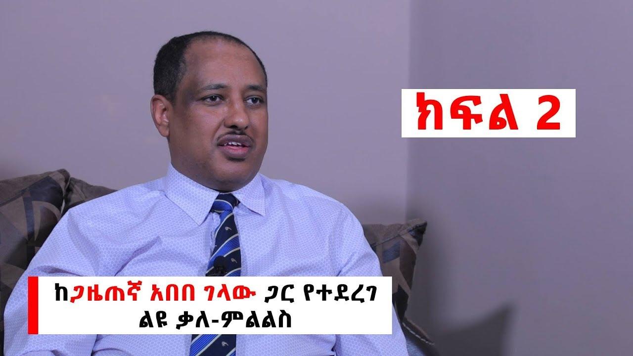 Download Ethiopia: ከጋዜጠኛ አበበ ገላው ጋር የተደረገ ልዩ ቃለ-ምልልስ   ክፍል-2 Interview With Journalist Abebe Gelaw Part 2