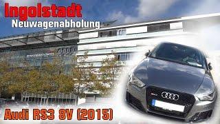 Audi RS3 8V - Meine Neuwagenabholung in Ingolstadt 2015
