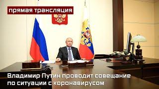 Владимир Путин проводит совещание по ситуации с коронавирусом