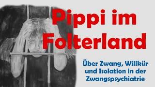 Pippi im Folterland - über Zwang, Willkür und Isolation in der Zwangspsychiatrie