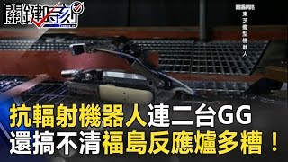 抗輻射機器人連二台GG了 七年後還是搞不清福島反應爐多糟! 關鍵時刻  20170307-7 傅鶴齡