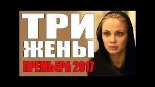 ТРИ ЖЕНЫ Русские мелодрамы 2017 новинка