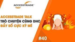 ACCESSTRADE TALK'S #40: TRÒ CHUYỆN CÙNG DHC - ĐẨY SỐ CỰC KỲ MÊ