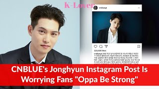 CNBLUE's Jonghyun Instagram Post is Worrying Fans Korean Celebrity ...