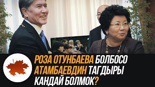 Роза Отунбаева болбосо Атамбаевдин тагдыры кандай болмок?