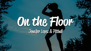 Jennifer Lopez - On The Floor (Lyrics) ft. Pitbull