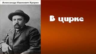 Александр Иванович Куприн.  В цирке.  аудиокнига.