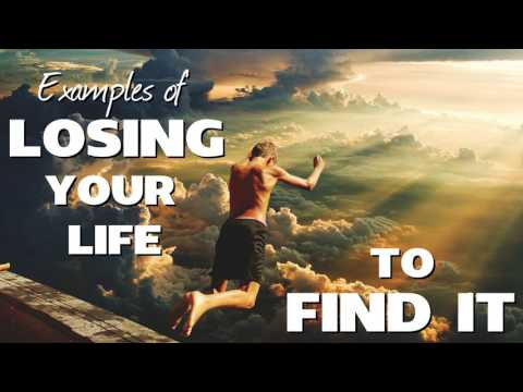 REAL Examples of LOSING YOUR LIFE TO FIND IT in Christ
