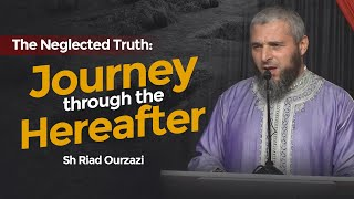The Neglected Truth: Journey through the Hereafter | Sh Riad Ourzazi