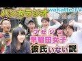早稲田女子、彼氏いない説を検証!バンカラジオとワセジョの実態を暴く!【wakatte.TV】#119