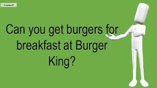 Can You Get Burgers For Breakfast At Burger King?