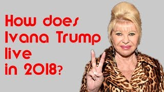 Where is Ivana Trump in 2018? How does Ivana Trump live?