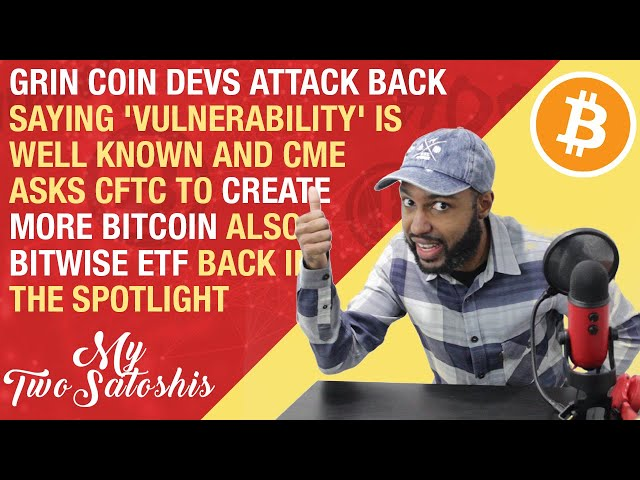 Grin Coin Devs Attack Back Saying 'Vulnerability' is Known | CME Asks CFTC to Create More Bitcoin
