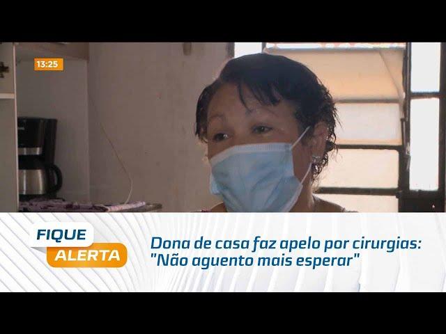"""Dona de casa faz apelo por cirurgias: """"Não aguento mais esperar"""""""