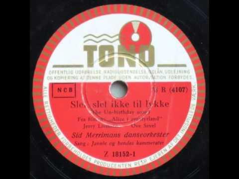 Slet, slet ikke til lykke (The Unbirthday Song) - Sid Merriman; Jannie 1951