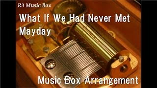 What If We Had Never Met/Mayday [Music Box]