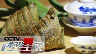《消费主张》端午寻粽:江南名粽 鲜字当家 20190606   Cctv财经
