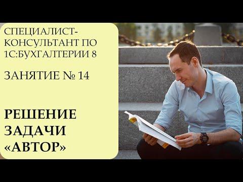 """СПЕЦИАЛИСТ-КОНСУЛЬТАНТ ПО 1С:БУХГАЛТЕРИИ 8. ЗАНЯТИЕ № 14. РЕШЕНИЕ ЗАДАЧИ """"АВТОР"""""""